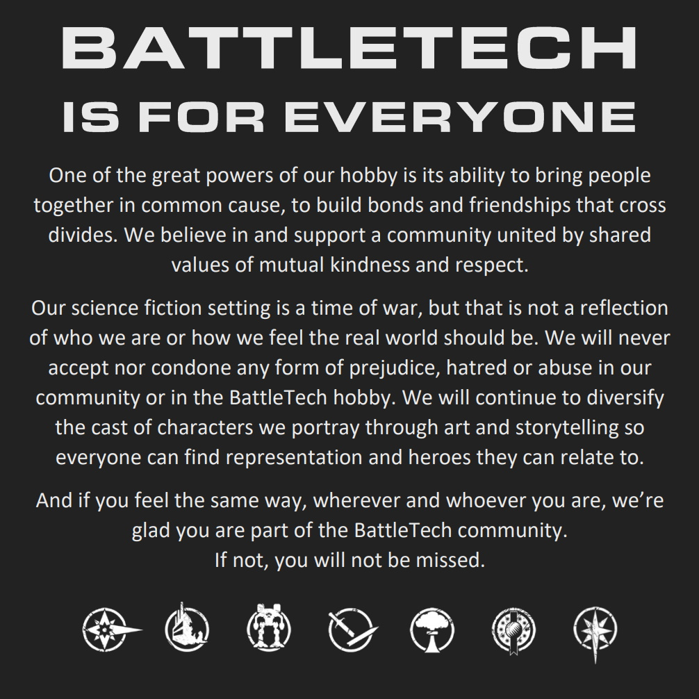 BattleTech is for Everyone  One of the great powers of our hobby is its ability to bring people together in common cause, to build bonds and friendships that cross divides. We believe in and support a community united by shared values of mutual kindness and respect.  Our science fiction setting is a time of war, but that is not a reflection of who we are or how we feel the real world should be. We will never accept nor condone any form of prejudice, hatred or abuse in our community or in the BattleTech hobby. We will continue to diversify the cast of characters we portray through art and storytelling so everyone can find representation and heroes they can relate to.  And if you feel the same way, wherever and whoever you are, we're glad you are part of the BattleTech community. If not, you will not be missed.